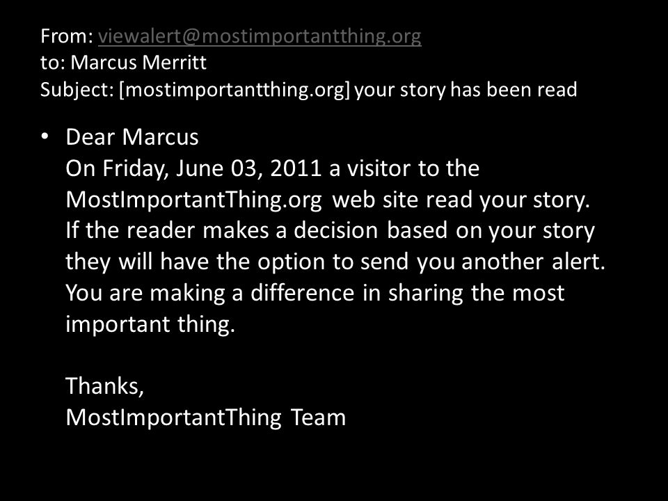 From: viewalert@mostimportantthing.org to: Marcus Merritt Subject: [mostimportantthing.org] your story has been readviewalert@mostimportantthing.org Dear Marcus On Friday, June 03, 2011 a visitor to the MostImportantThing.org web site read your story.