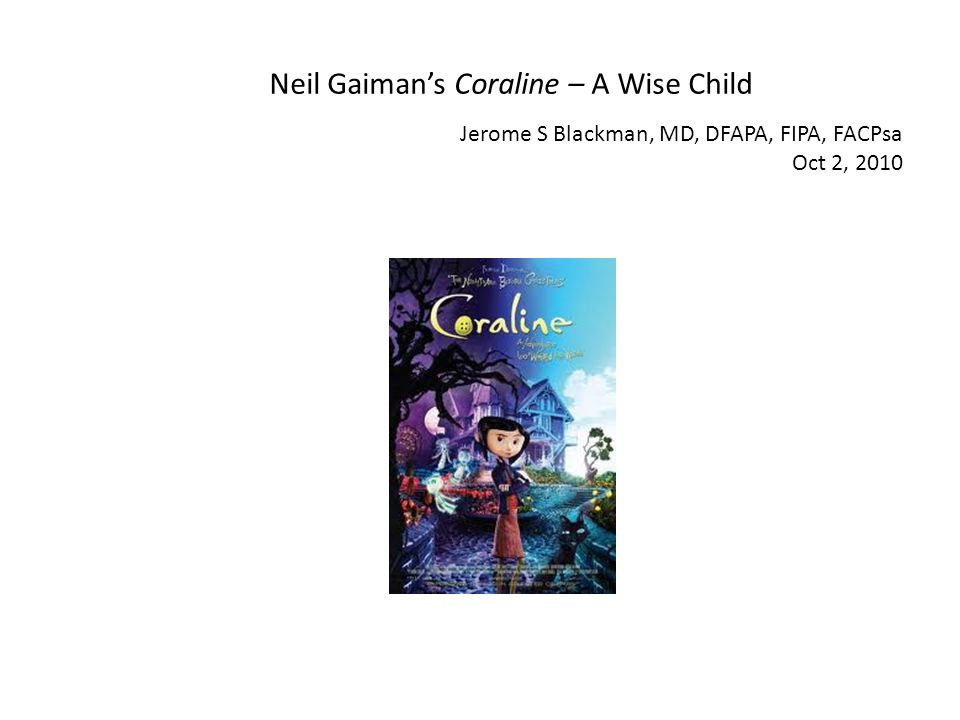 Neil Gaimans Coraline – A Wise Child Jerome S Blackman, MD, DFAPA, FIPA, FACPsa Oct 2, 2010