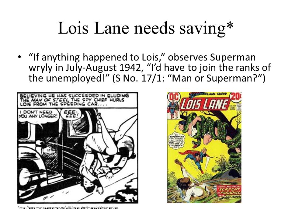 Lois Lane needs saving* If anything happened to Lois, observes Superman wryly in July-August 1942, Id have to join the ranks of the unemployed.
