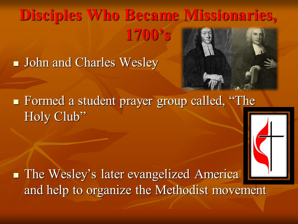 Disciples Who Became Missionaries, 1700s John and Charles Wesley John and Charles Wesley Formed a student prayer group called, The Holy Club Formed a student prayer group called, The Holy Club The Wesleys later evangelized America and help to organize the Methodist movement The Wesleys later evangelized America and help to organize the Methodist movement