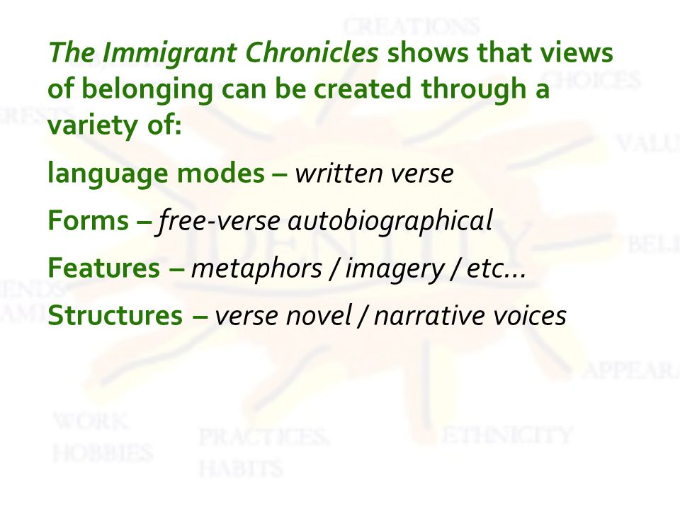 The Immigrant Chronicles shows that views of belonging can be created through a variety of: language modes – written verse Forms – free-verse autobiographical Features – metaphors / imagery / etc… Structures – verse novel / narrative voices