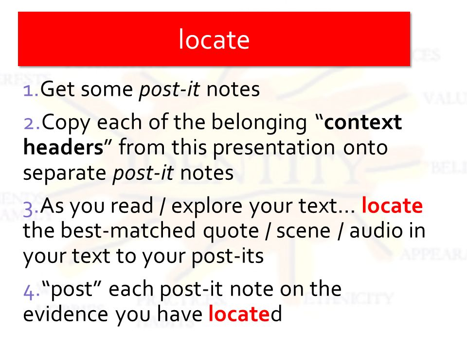 1.Get some post-it notes 2.Copy each of the belonging context headers from this presentation onto separate post-it notes 3.As you read / explore your text… locate the best-matched quote / scene / audio in your text to your post-its 4.post each post-it note on the evidence you have located locate
