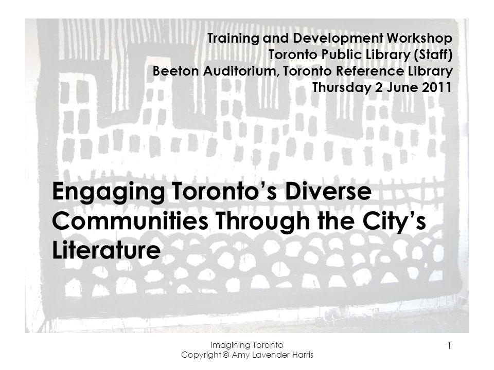 Imagining Toronto Copyright © Amy Lavender Harris 1 Engaging Torontos Diverse Communities Through the Citys Literature Training and Development Workshop Toronto Public Library (Staff) Beeton Auditorium, Toronto Reference Library Thursday 2 June 2011