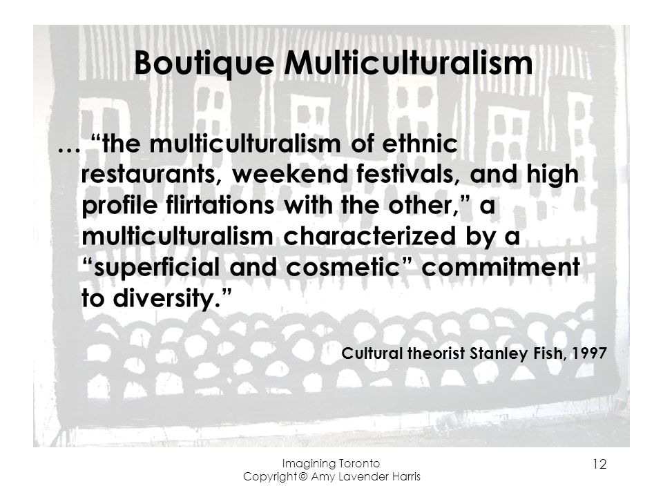 Boutique Multiculturalism … the multiculturalism of ethnic restaurants, weekend festivals, and high profile flirtations with the other, a multiculturalism characterized by a superficial and cosmetic commitment to diversity.