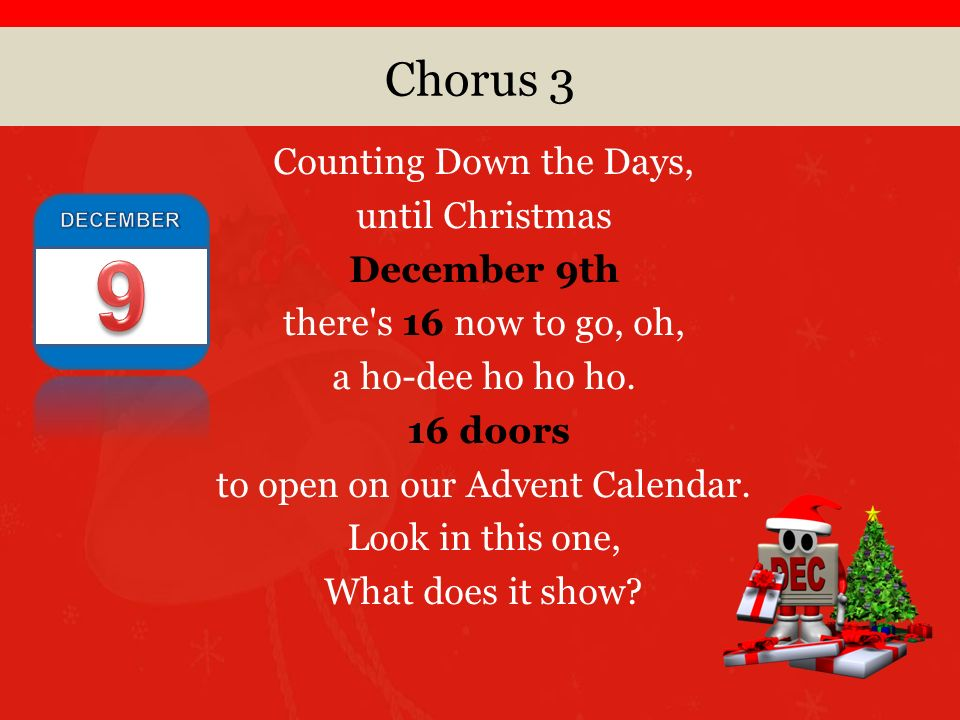 Chorus 3 Counting Down the Days, until Christmas December 9th there s 16 now to go, oh, a ho-dee ho ho ho.