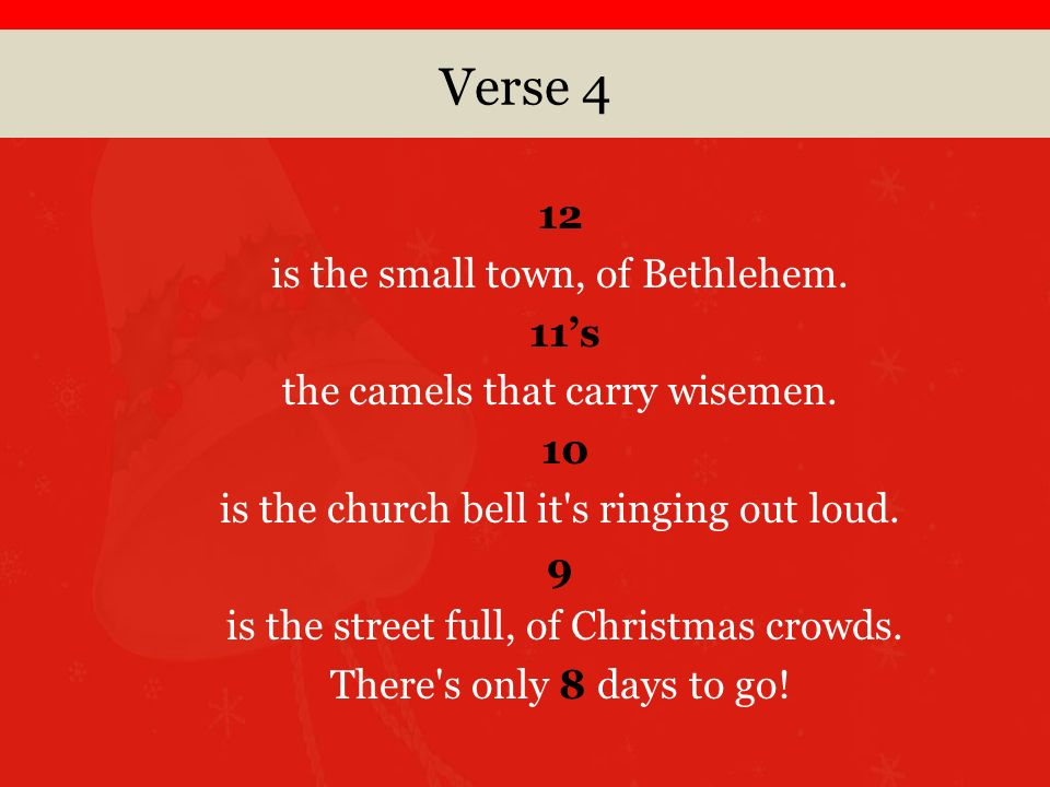 Verse 4 12 is the small town, of Bethlehem. 11s the camels that carry wisemen.
