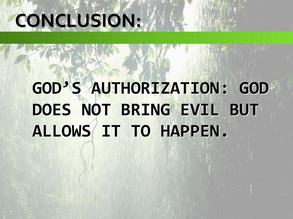 GODS AUTHORIZATION: GOD DOES NOT BRING EVIL BUT ALLOWS IT TO HAPPEN. CONCLUSION: