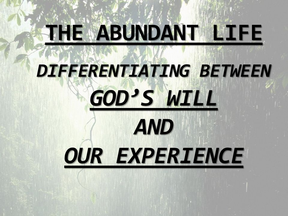 THE ABUNDANT LIFE DIFFERENTIATING BETWEEN GODS WILL AND OUR EXPERIENCE