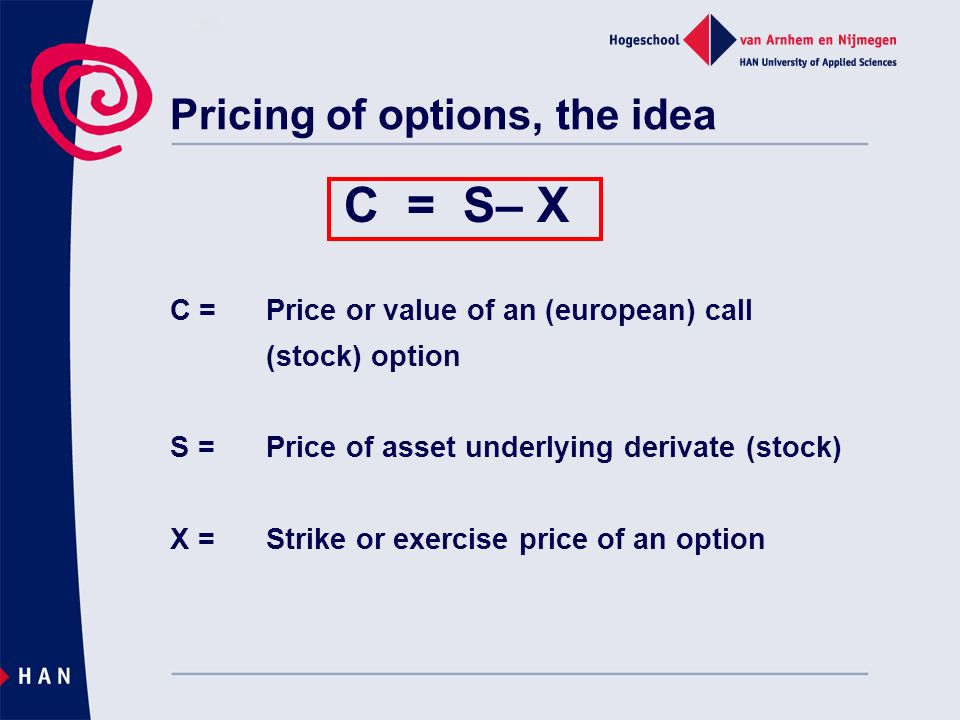 Pricing of options, the idea C = S– X C = Price or value of an (european) call (stock) option S = Price of asset underlying derivate (stock) X = Strike or exercise price of an option