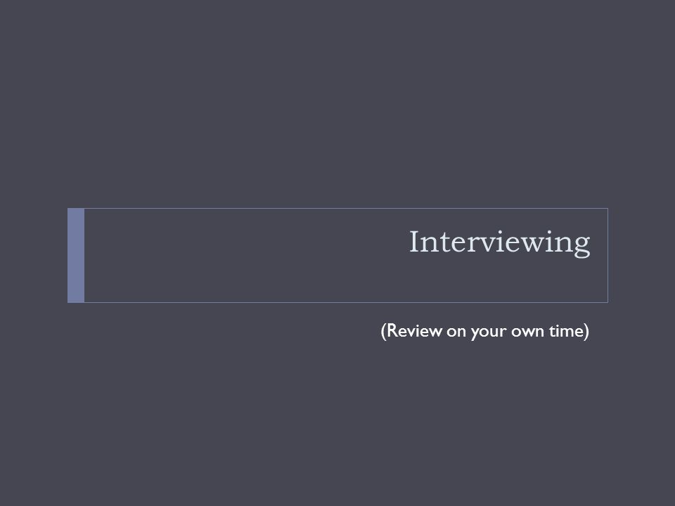 Interviewing (Review on your own time)