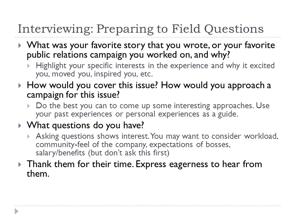 Interviewing: Preparing to Field Questions What was your favorite story that you wrote, or your favorite public relations campaign you worked on, and why.