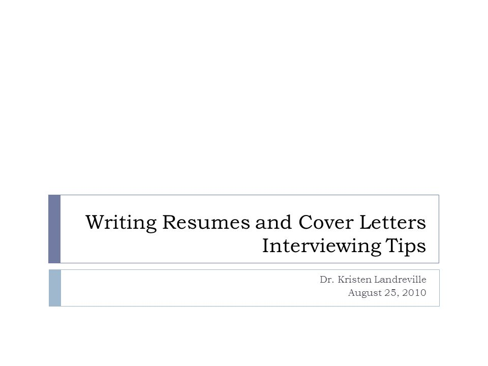 Writing Resumes and Cover Letters Interviewing Tips Dr. Kristen Landreville August 25, 2010