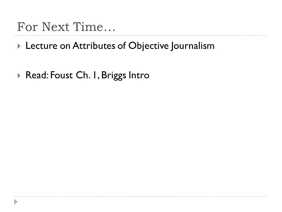 For Next Time… Lecture on Attributes of Objective Journalism Read: Foust Ch. 1, Briggs Intro