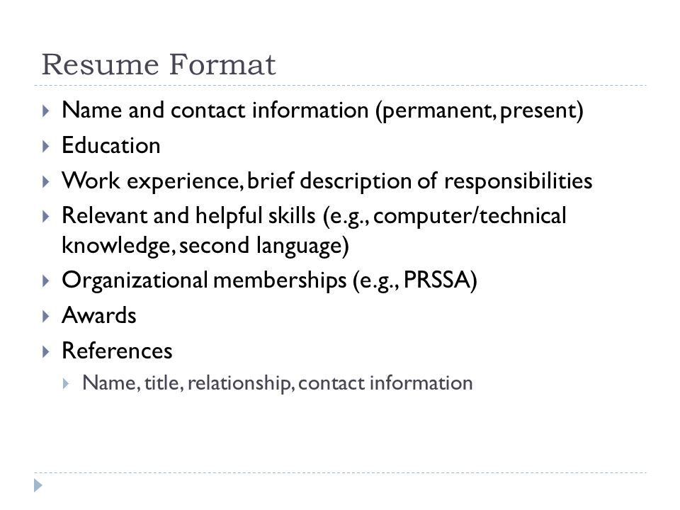 Resume Format Name and contact information (permanent, present) Education Work experience, brief description of responsibilities Relevant and helpful skills (e.g., computer/technical knowledge, second language) Organizational memberships (e.g., PRSSA) Awards References Name, title, relationship, contact information