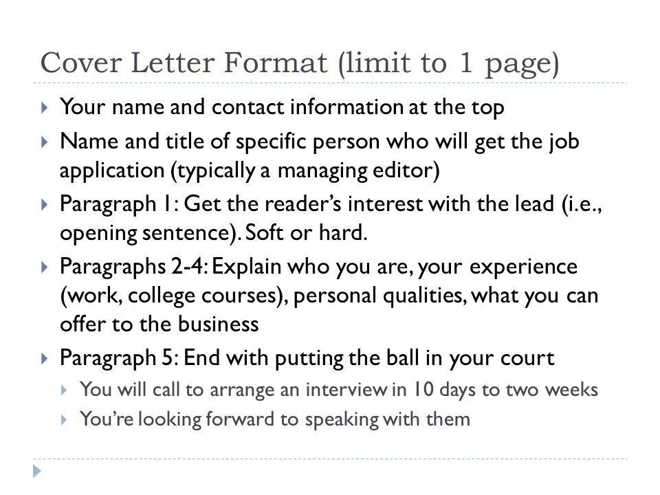Cover Letter Format (limit to 1 page) Your name and contact information at the top Name and title of specific person who will get the job application (typically a managing editor) Paragraph 1: Get the readers interest with the lead (i.e., opening sentence).