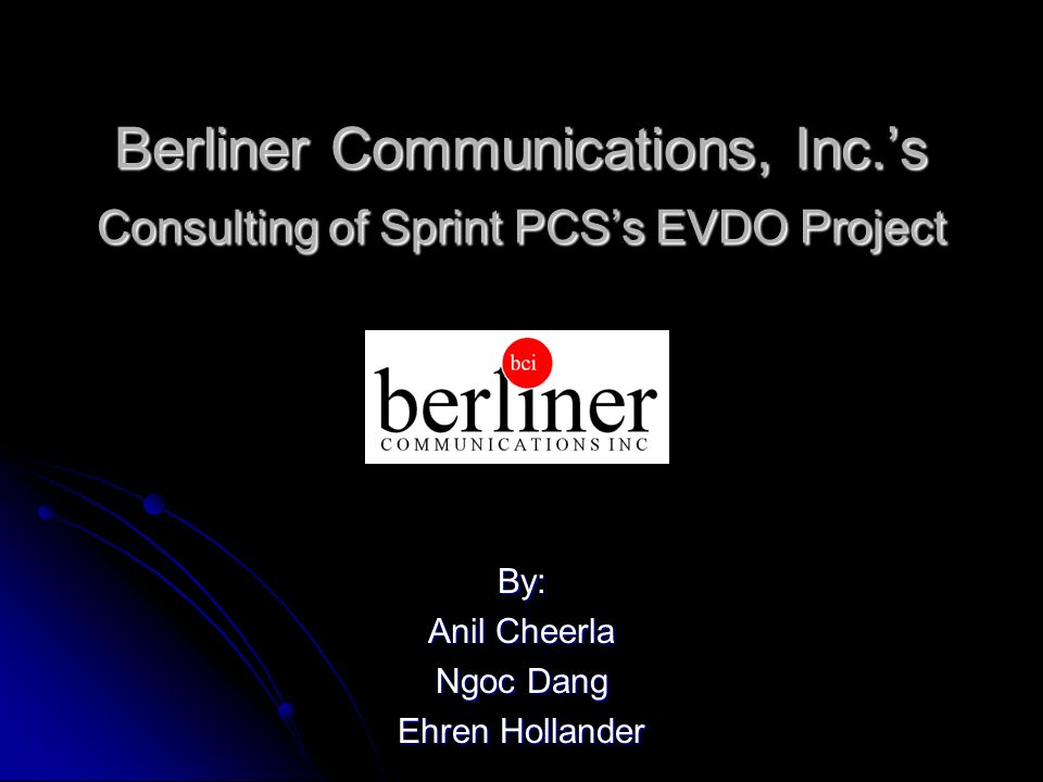 Berliner Communications, Inc.s Consulting of Sprint PCSs EVDO Project By: Anil Cheerla Ngoc Dang Ehren Hollander