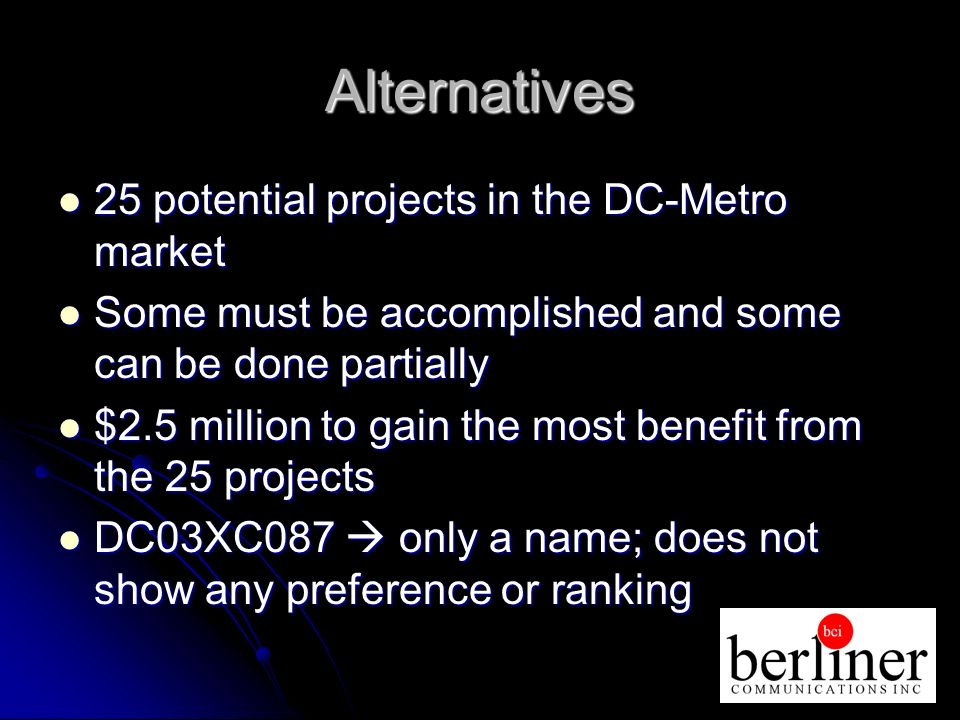 Alternatives 25 potential projects in the DC-Metro market 25 potential projects in the DC-Metro market Some must be accomplished and some can be done partially Some must be accomplished and some can be done partially $2.5 million to gain the most benefit from the 25 projects $2.5 million to gain the most benefit from the 25 projects DC03XC087 only a name; does not show any preference or ranking DC03XC087 only a name; does not show any preference or ranking