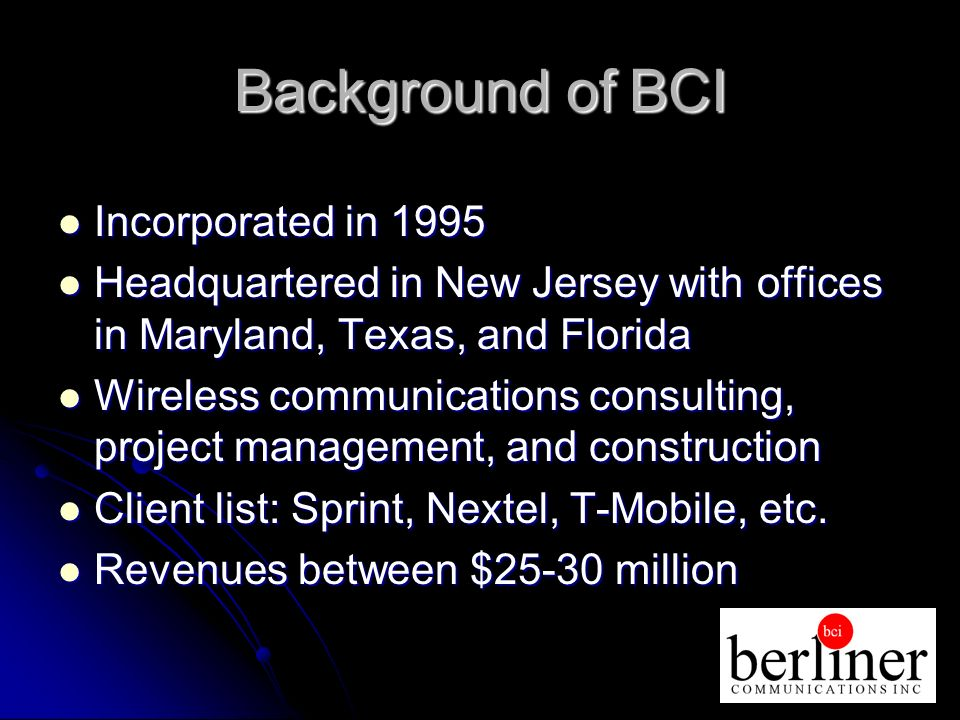 Background of BCI Incorporated in 1995 Incorporated in 1995 Headquartered in New Jersey with offices in Maryland, Texas, and Florida Headquartered in New Jersey with offices in Maryland, Texas, and Florida Wireless communications consulting, project management, and construction Wireless communications consulting, project management, and construction Client list: Sprint, Nextel, T-Mobile, etc.