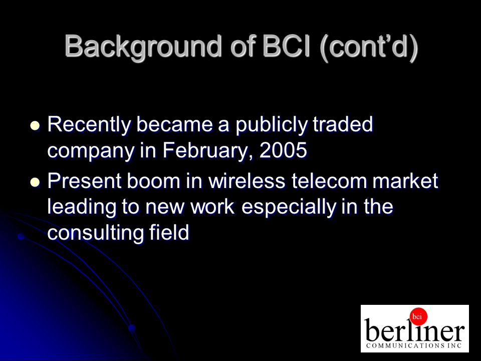 Background of BCI (contd) Recently became a publicly traded company in February, 2005 Recently became a publicly traded company in February, 2005 Present boom in wireless telecom market leading to new work especially in the consulting field Present boom in wireless telecom market leading to new work especially in the consulting field