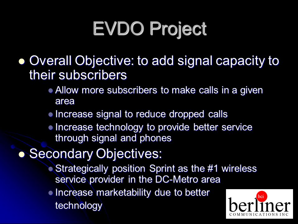 EVDO Project Overall Objective: to add signal capacity to their subscribers Overall Objective: to add signal capacity to their subscribers Allow more subscribers to make calls in a given area Allow more subscribers to make calls in a given area Increase signal to reduce dropped calls Increase signal to reduce dropped calls Increase technology to provide better service through signal and phones Increase technology to provide better service through signal and phones Secondary Objectives: Secondary Objectives: Strategically position Sprint as the #1 wireless service provider in the DC-Metro area Strategically position Sprint as the #1 wireless service provider in the DC-Metro area Increase marketability due to better Increase marketability due to bettertechnology