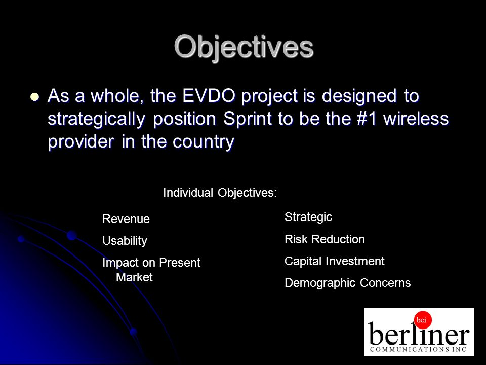 Objectives As a whole, the EVDO project is designed to strategically position Sprint to be the #1 wireless provider in the country As a whole, the EVDO project is designed to strategically position Sprint to be the #1 wireless provider in the country Revenue Usability Impact on Present Market Strategic Risk Reduction Capital Investment Demographic Concerns Individual Objectives: