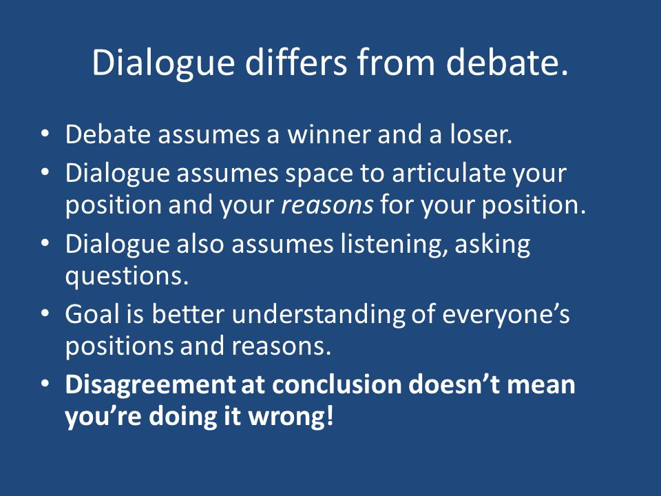Dialogue differs from debate. Debate assumes a winner and a loser.