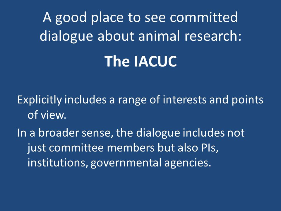 A good place to see committed dialogue about animal research: The IACUC Explicitly includes a range of interests and points of view.
