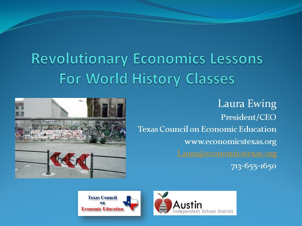 Laura Ewing President/CEO Texas Council on Economic Education www.economicstexas.org Laura@economicstexas.org 713-655-1650