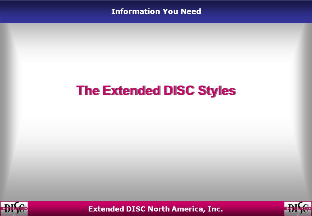 Information You Need Extended DISC North America, Inc. The Extended DISC Styles