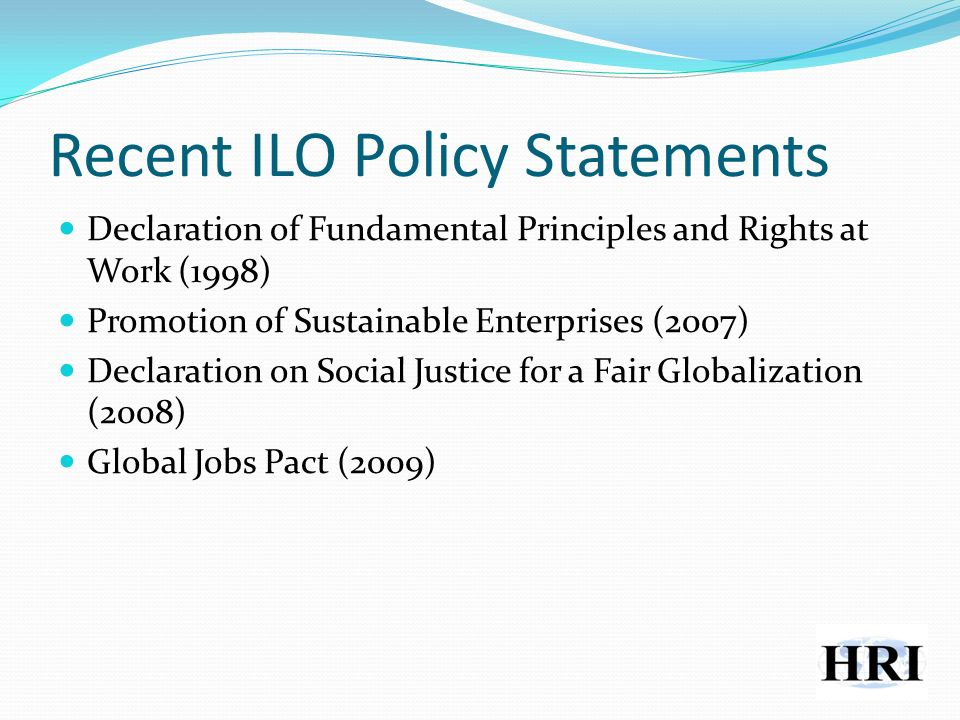 Recent ILO Policy Statements Declaration of Fundamental Principles and Rights at Work (1998) Promotion of Sustainable Enterprises (2007) Declaration on Social Justice for a Fair Globalization (2008) Global Jobs Pact (2009)