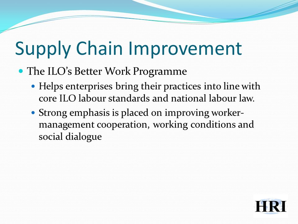 Supply Chain Improvement The ILOs Better Work Programme Helps enterprises bring their practices into line with core ILO labour standards and national labour law.