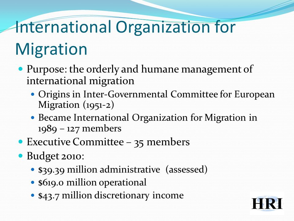 International Organization for Migration Purpose: the orderly and humane management of international migration Origins in Inter-Governmental Committee for European Migration (1951-2) Became International Organization for Migration in 1989 – 127 members Executive Committee – 35 members Budget 2010: $39.39 million administrative (assessed) $619.0 million operational $43.7 million discretionary income