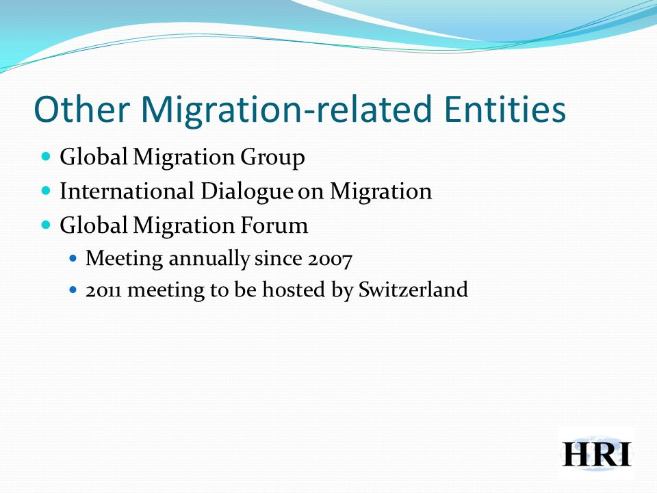 Other Migration-related Entities Global Migration Group International Dialogue on Migration Global Migration Forum Meeting annually since 2007 2011 meeting to be hosted by Switzerland