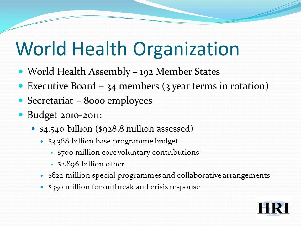 World Health Organization World Health Assembly – 192 Member States Executive Board – 34 members (3 year terms in rotation) Secretariat – 8000 employees Budget 2010-2011: $4.540 billion ($928.8 million assessed) $3.368 billion base programme budget $700 million core voluntary contributions $2.896 billion other $822 million special programmes and collaborative arrangements $350 million for outbreak and crisis response