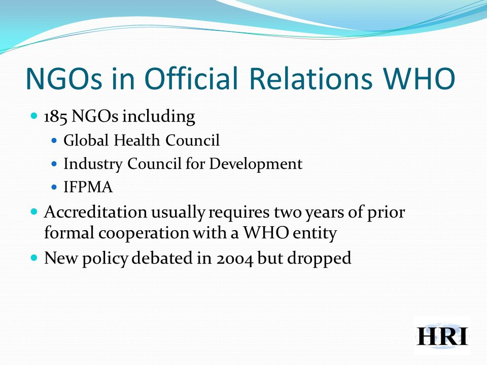 NGOs in Official Relations WHO 185 NGOs including Global Health Council Industry Council for Development IFPMA Accreditation usually requires two years of prior formal cooperation with a WHO entity New policy debated in 2004 but dropped
