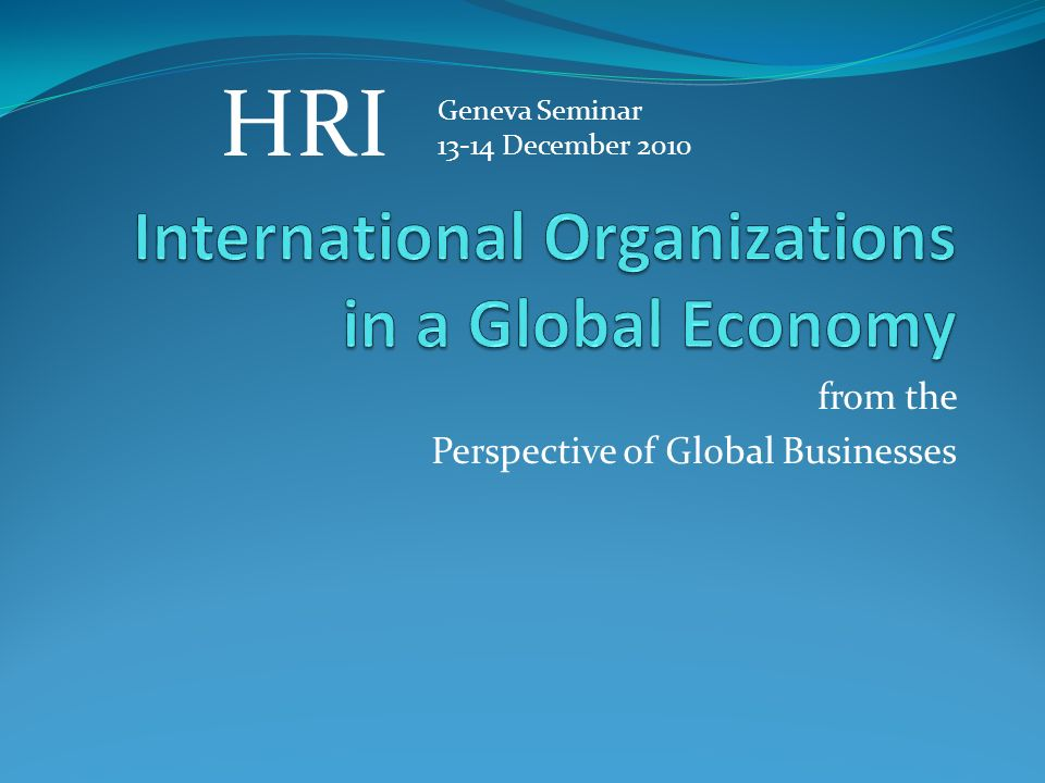 from the Perspective of Global Businesses Geneva Seminar 13-14 December 2010 HRI