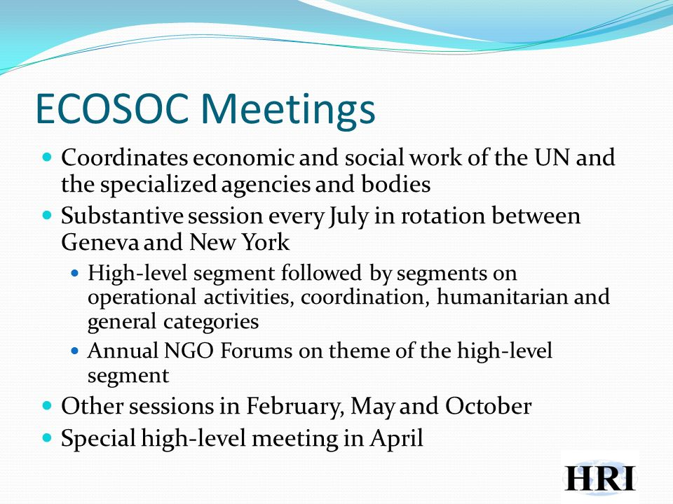 ECOSOC Meetings Coordinates economic and social work of the UN and the specialized agencies and bodies Substantive session every July in rotation between Geneva and New York High-level segment followed by segments on operational activities, coordination, humanitarian and general categories Annual NGO Forums on theme of the high-level segment Other sessions in February, May and October Special high-level meeting in April