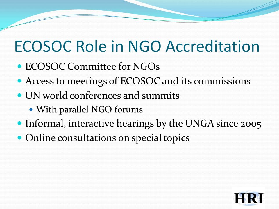 ECOSOC Role in NGO Accreditation ECOSOC Committee for NGOs Access to meetings of ECOSOC and its commissions UN world conferences and summits With parallel NGO forums Informal, interactive hearings by the UNGA since 2005 Online consultations on special topics