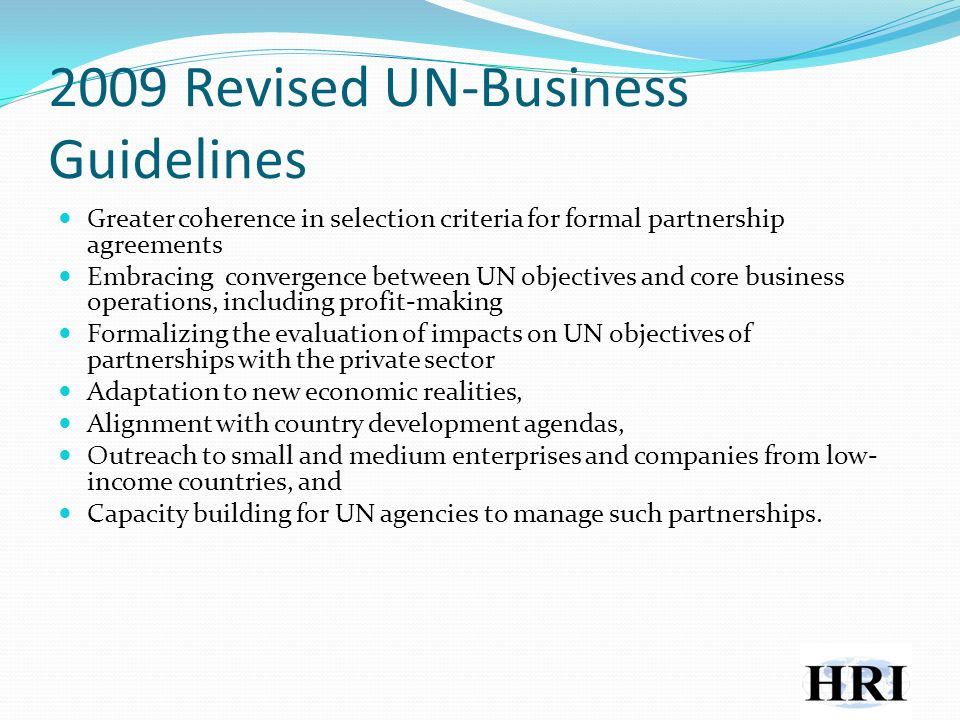 2009 Revised UN-Business Guidelines Greater coherence in selection criteria for formal partnership agreements Embracing convergence between UN objectives and core business operations, including profit-making Formalizing the evaluation of impacts on UN objectives of partnerships with the private sector Adaptation to new economic realities, Alignment with country development agendas, Outreach to small and medium enterprises and companies from low- income countries, and Capacity building for UN agencies to manage such partnerships.