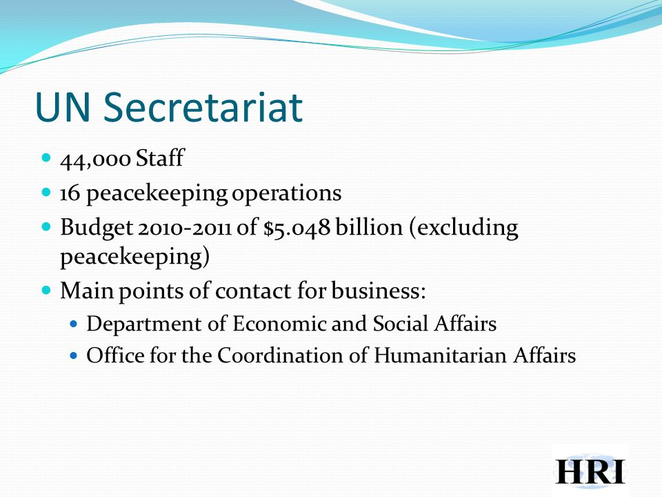 UN Secretariat 44,000 Staff 16 peacekeeping operations Budget of $5.048 billion (excluding peacekeeping) Main points of contact for business: Department of Economic and Social Affairs Office for the Coordination of Humanitarian Affairs