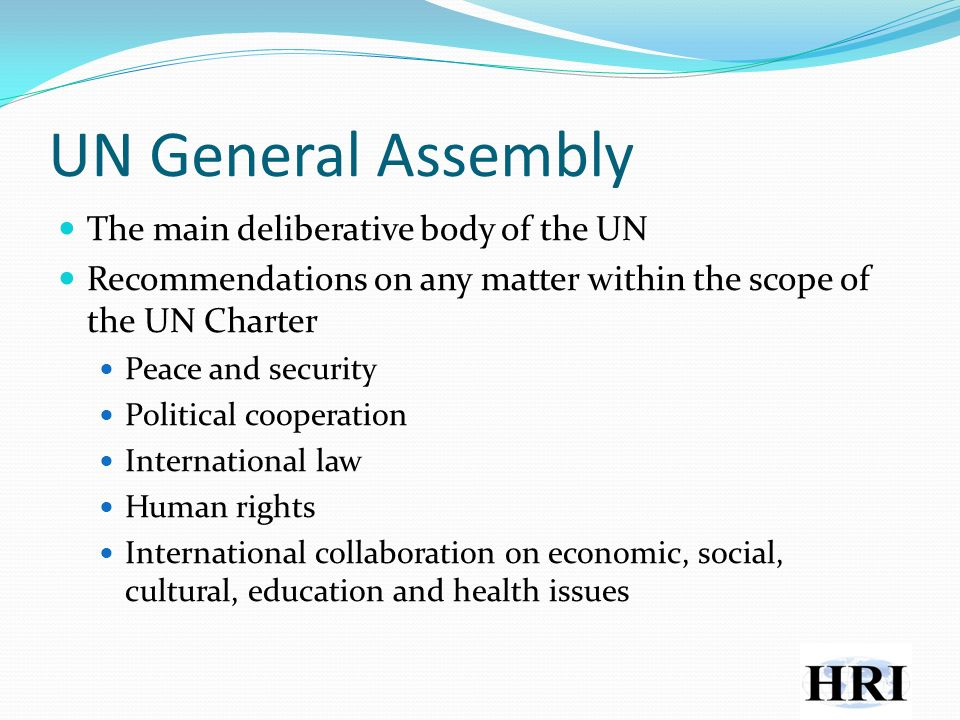 UN General Assembly The main deliberative body of the UN Recommendations on any matter within the scope of the UN Charter Peace and security Political cooperation International law Human rights International collaboration on economic, social, cultural, education and health issues