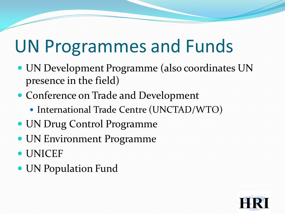 UN Programmes and Funds UN Development Programme (also coordinates UN presence in the field) Conference on Trade and Development International Trade Centre (UNCTAD/WTO) UN Drug Control Programme UN Environment Programme UNICEF UN Population Fund