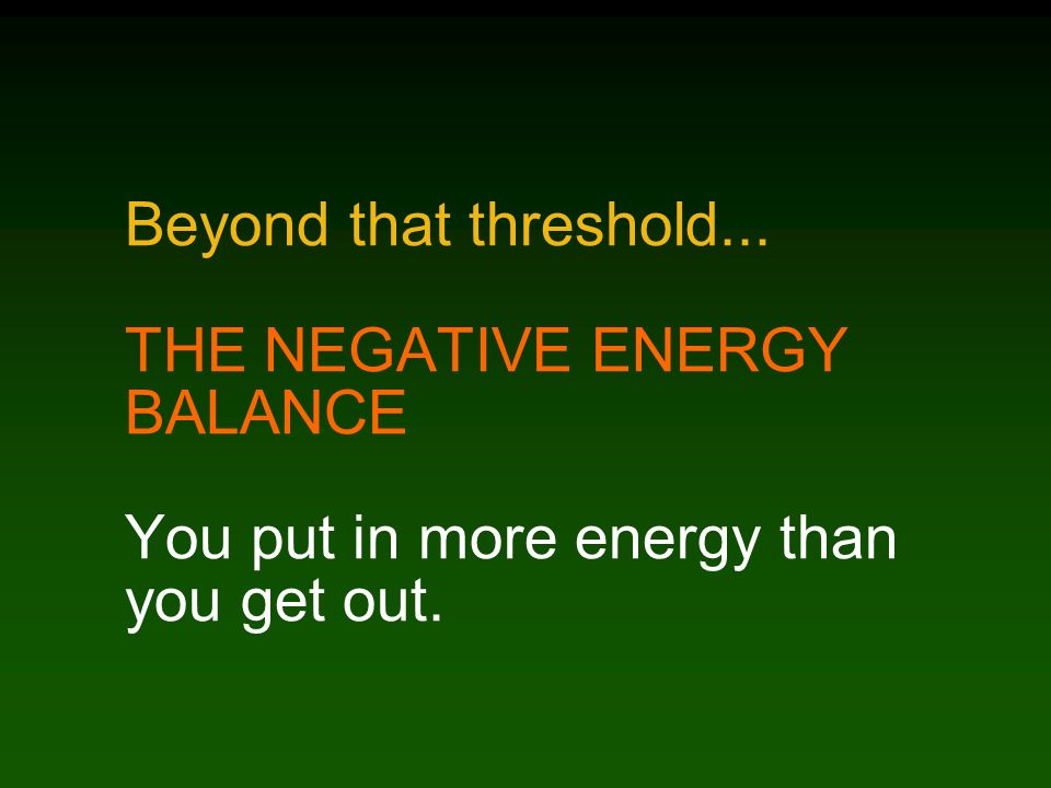 Beyond that threshold... THE NEGATIVE ENERGY BALANCE You put in more energy than you get out.