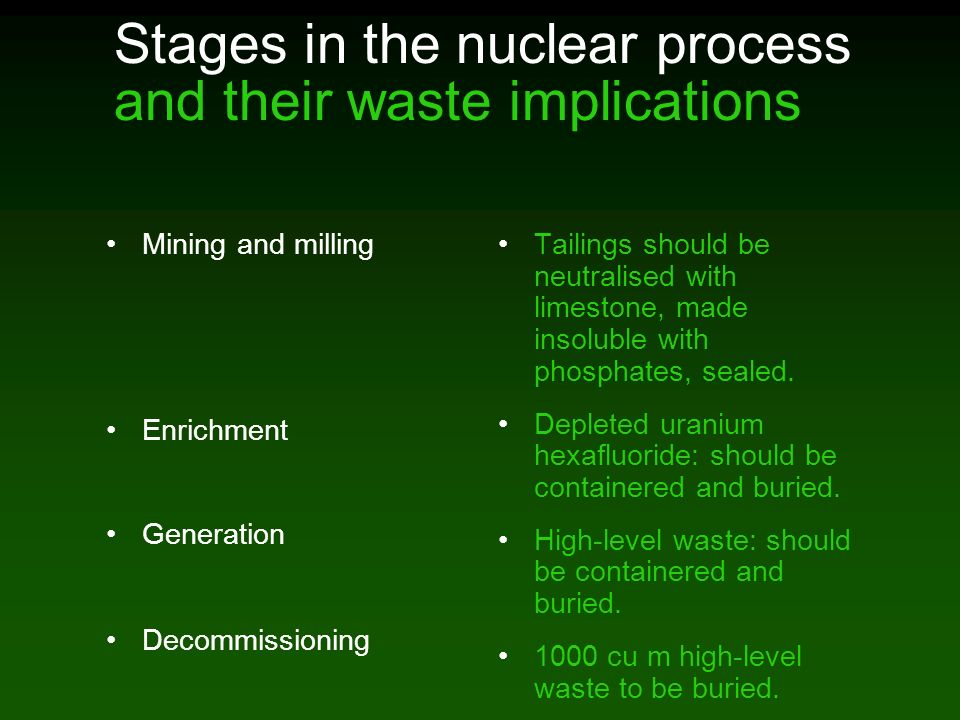 Stages in the nuclear process and their waste implications Mining and milling Enrichment Generation Decommissioning Tailings should be neutralised with limestone, made insoluble with phosphates, sealed.