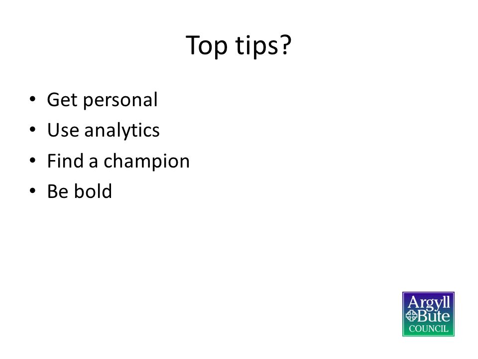 Top tips Get personal Use analytics Find a champion Be bold