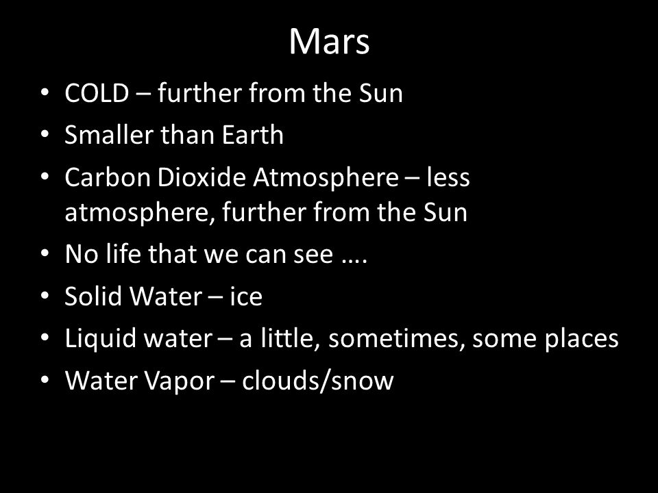 Mars COLD – further from the Sun Smaller than Earth Carbon Dioxide Atmosphere – less atmosphere, further from the Sun No life that we can see ….