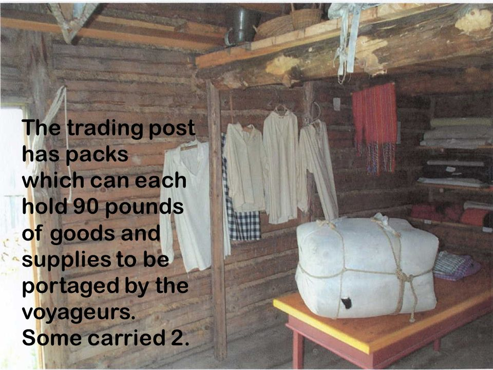 The trading post has packs which can each hold 90 pounds of goods and supplies to be portaged by the voyageurs.