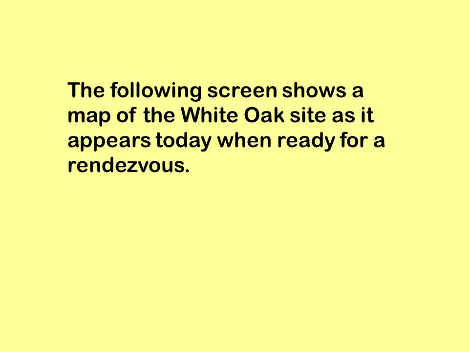 The following screen shows a map of the White Oak site as it appears today when ready for a rendezvous.