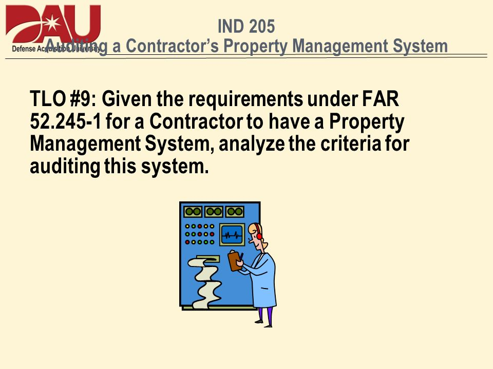 IND 205 Auditing a Contractors Property Management System TLO #9: Given the requirements under FAR for a Contractor to have a Property Management System, analyze the criteria for auditing this system.