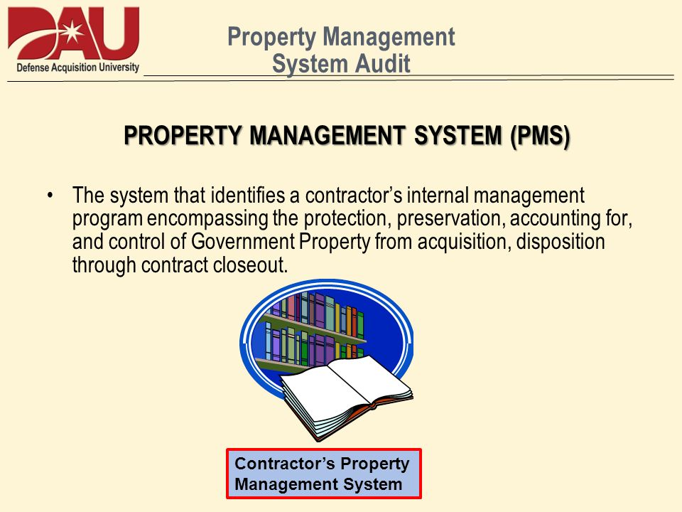 Property Management System Audit PROPERTY MANAGEMENT SYSTEM (PMS) The system that identifies a contractors internal management program encompassing the protection, preservation, accounting for, and control of Government Property from acquisition, disposition through contract closeout.